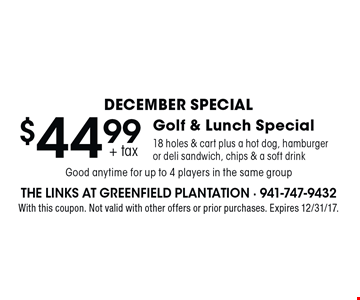 December Special $44.99 + tax Golf & Lunch Special 18 holes & cart plus a hot dog, hamburger or deli sandwich, chips & a soft drink. Good anytime for up to 4 players in the same group. With this coupon. Not valid with other offers or prior purchases. Expires 12/31/17.