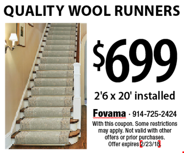$699 Quality Wool Runners. 2'6 x 20' installed. With this coupon. Some restrictions may apply. Not valid with other offers or prior purchases. Offer expires 2/23/18.