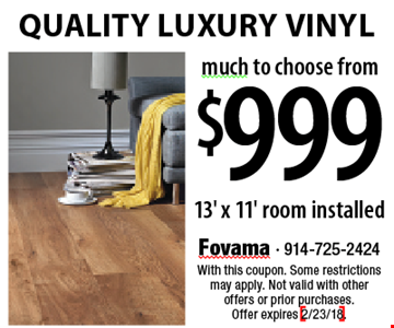 $999 Quality Luxury Vinyl. 13' x 11' installed. With this coupon. Some restrictions may apply. Not valid with other offers or prior purchases. Offer expires 2/23/18.