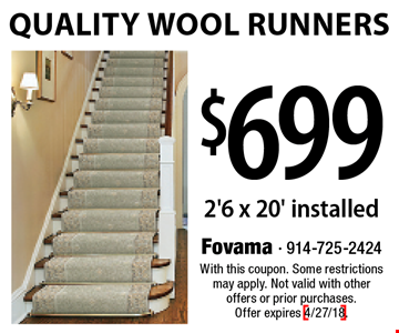 $699 Quality Wool Runners. 2'6 x 20' installed. With this coupon. Some restrictions may apply. Not valid with other offers or prior purchases. Offer expires 4/27/18.