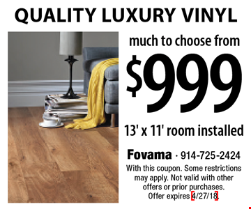$999 Quality Luxury Vinyl. 13' x 11' installed. With this coupon. Some restrictions may apply. Not valid with other offers or prior purchases. Offer expires 4/27/18.
