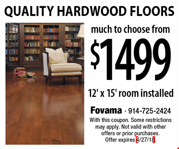 $1499 Quality Hardwood Floors. 12' x 15' room installed. With this coupon. Some restrictions may apply. Not valid with other offers or prior purchases. Offer expires 4/27/18.