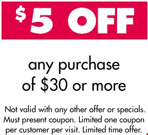 $5 Off Any Purchase Of $30 Or More. Not valid with any other offer or specials. Must present coupon. Limited one coupon per customer per visit. Limited time offer.