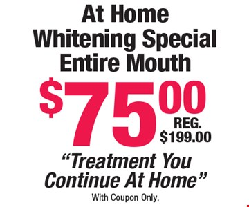 At Home Whitening Special Entire Mouth $75.00.  Reg. $199.00.