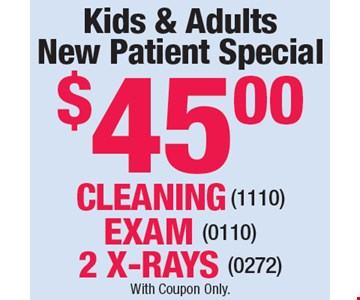 Kids & Adults New Patient Special $45.00. CLEANING (1110) • EXAM (0110) • 2 X-RAYS (0272). With Coupon Only.