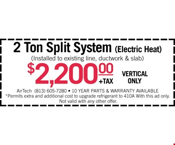 2 Ton Split System (electric heat) Installed to existing line, ductwork & slab) $2200 +tax (vertical only) Air Tech 813-605-7280 • 10 Year parts & warranty available Permits extra dn additional cost to upgrade refrigerant to 410A. With this ad only. Not valid with any other offer.