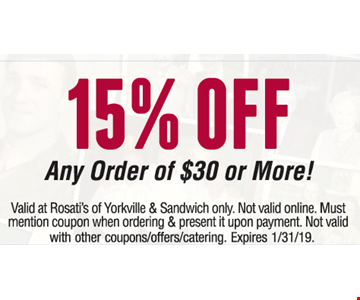 15% off any order of $30 or more. Valid at Rosati's of Yorkville & Sandwich only. Not valid online. Must mention coupon when ordering & present it upon payment. Not valid with other coupons/offers/catering. Expires 1/31/19.