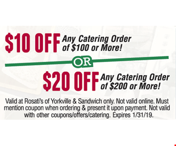 $10 or $20 off. $10 off any catering order of $100 or $20 off any catering order of $200 or more! Valid at Rosati's of Yorkville & Sandwich only. Not valid online. Must mention coupon when ordering & present it upon payment. Not valid with other coupons/offers/catering. Expires 1/31/19.