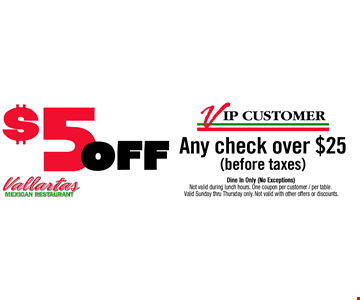 $5 OFF any check over $25 before taxes. Dine In Only (No Exceptions). Not valid during lunch hours. One coupon per customer / per table. Valid Sunday thru Thursday only. Not valid with other offers or discounts. Expires 12/19/18