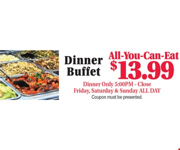 All-You-Can-Eat Dinner Buffet $13.99 Dinner Only 5:00PM - Close Friday, Saturday & Sunday ALL DAY Coupon must be presented.