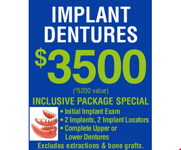 IMPLANT DENTURES $3,500! ($5,200 VALUE) INCLUSIVE PACKAGE SPECIAL. Initial Implant Exam, 2 Implants, 2 Implant Locators, Complete Upper or Lower Dentures. Excludes extractions & bone grafts. EXPIRES 2/23/19