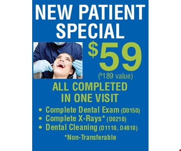 New Patient Special $59. $189 Value. ALL COMPLETED IN ONE VISIT  • Complete Dental Exam (D0150) • Complete X-Rays* (D0210) • Dental Cleaning (D1110, D4910) *Non-Transferable.