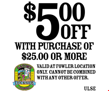 $5.00 OFF With purchase of $25.00 or more. Valid at Fowler location only. Cannot be combined with any other offer.