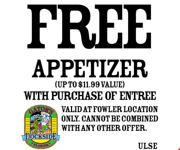 FREE APPETIZER! (up to $11.99 value) with purchase of entree. Valid at Fowler location only. Cannot be combined with any other offer.