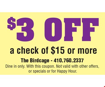 $3.00 OFF a check of $15 or more. The Birdcage - 410.760.2337 Dine in only. With this coupon. Not valid with other offers, or specials or for Happy Hour.