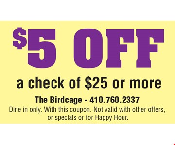 $5 OFF a check of $25 or more The Birdcage - 410.760.2337 Dine in only. With this coupon. Not valid with other offers, or specials or for Happy Hour.