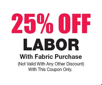 25% OFF Labor. With Fabric Purchase. Not Valid With Any Other Discount. With This Coupon Only.