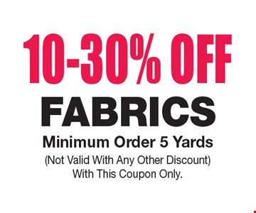 10-30% OFF Fabrics. Minimum Order 5 Yards. Not Valid With Any Other Discount. With This Coupon Only.
