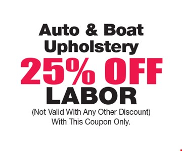 Auto & Boat Upholstery 25% OFF Labor. Not Valid With Any Other Discount. With This Coupon Only.