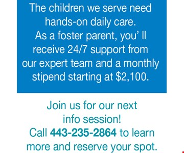 The children we serve need hands-on daily care. As a foster parent, you' ll receive 24/7 support from our expert team and a monthly stipend starting at $2,100. Join us for our next info session! Call 443-235-2864 to learn more and reserve your spot.