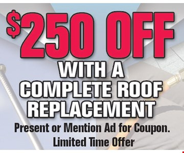 $250 OFF with complete roof replacement. Present or mention ad for coupon. Limited Tim Offer