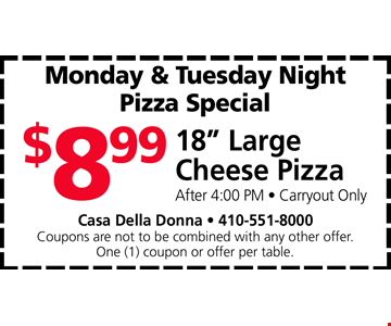 "18"" Large Cheese Pizza $8.99. After 4:00 PM • Carryout Only. Casa Della Donna • 410-551-8000. Coupons are not to be combined with any other offer. One (1) coupon or offer per table. Expires 4/26/19."