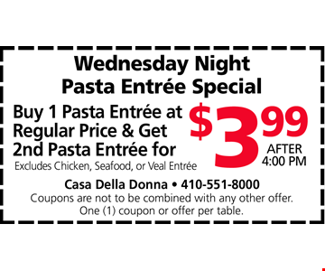 Buy 1 Pasta Entrée at Regular Price & Get 2nd Pasta Entrée for $3.99. After 4:00 PM. Excludes Chicken, Seafood, or Veal Entrée. Casa Della Donna • 410-551-8000. Coupons are not to be combined with any other offer. One (1) coupon or offer per table. Expires 4/26/19.