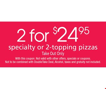 2 FOR $24.95 specialty or 2-topping pizzas. Take Out Only. With this coupon. Not valid with other offers, specials or coupons. Not to be combined with DoubleTake Deal, Alcohol, taxes and gratuity not included.