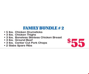 FAMILY BUNDLE # 2. 5 lbs. Chicken Drumsticks, 3 lbs. Chicken Thighs, 3 lbs. Boneless Skinless Chicken Breast, 3 lbs. Ground Beef, 3 lbs. Center Cut Pork Chops, 2 Slabs Spare Ribs all for $55.00