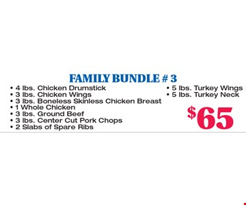 FAMILY BUNDLE # 3. 4 lbs. Chicken Drumstick, 3 lbs. Chicken Wings, 3 lbs. Boneless Skinless Chicken Breast, 1 Whole Chicken, 3 lbs. Ground Beef, 3 lbs. Center Cut Pork Chops, 2 Slabs of Spare Ribs, 5 lbs. Turkey Wings, 5 lbs. Turkey Neck all for $65.00