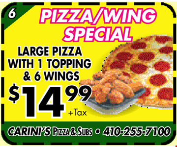 Pizza/Wing Special. LARGE PIZZA with 1 Topping & 6 Wings. $14.99 + tax. CARINI'S PIZZA & SUBS • 410-255-7100