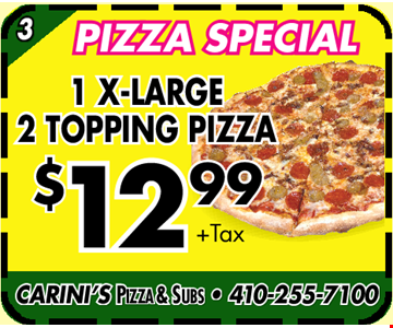 Pizza Special. 1 X-Large 2 topping pizza. $12.99 + Tax. CARINI'S PIZZA & SUBS • 410-255-7100
