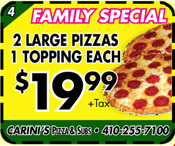 Family Special $19.99 + Tax. 2 Large Pizzas 1 Topping Each. CARINI'S PIZZA & SUBS • 410-255-7100