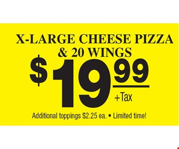 $19.99 X-Large Cheese Pizza & 20 Wings. Plus Tax. Additional toppings $2.25 ea. • Limited time!