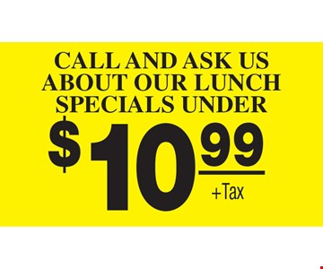 Call and ask us about our Lunch Specials Under $10.99 Plus Tax