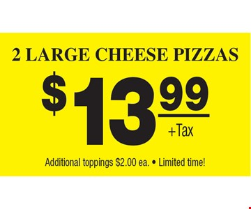 $13.99 2 Large Cheese Pizzas. Plus Tax. Additional toppings $2.00 ea. • Limited time!