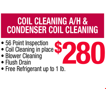 Coil Cleaning A/H &  Condenser Coil Cleaning $280. • 56 Point Inspection • Coil Cleaning in place • Blower Cleaning • Flush Drain • Free Refrigerant up to 1 lb.