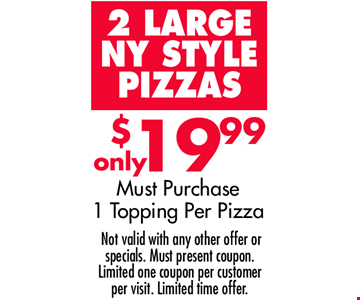2 Large NY STYLE PIZZAS for Only $19.99. Must purchase 1 Topping per Pizza.  Not valid with any other offer or specials. Must present coupon. Limited one coupon per customer per visit. Limited time offer.