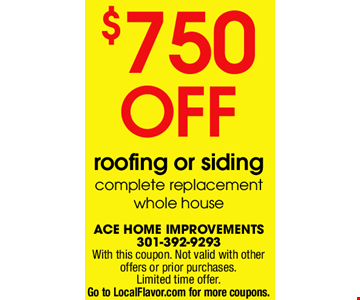 $750 Off Roofing or Siding. Complete Replacement Whole House. With this coupon. Not valid with other offers or prior purchase. Limited time offer.