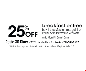25% Off breakfast entree buy 1 breakfast entree, get 1 of equal or lesser value 25% off valid Mon-Fri 6am-10am. With this coupon. Not valid with other offers. Expires 1/24/20.