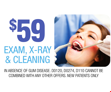 $59 EXAM, X-RAY & CLEANING. IN ABSENCE OF GUM DISEASE. D0120, D0274, D110 CANNOT BE COMBINED WITH ANY OTHER OFFERS. NEW PATIENTS ONLY