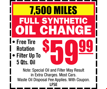 7,500 Mile full Synthetic Oil Change $59.99. Free Tire Rotation. Filter Up to 5 qts. Oil Note: Special Oil and Filter May Result itn Extra Charges. Most Cars. Waste Oil Disposal Fee Applies. With Coupon. LFSE