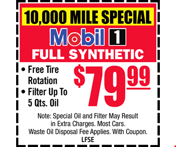 7,500 Mile Special Mobil 1 full Synthetic $79.99. Free Tire Rotation. Filter Up to 5 qts. Oil Note: Special Oil and Filter May Result itn Extra Charges. Most Cars. Waste Oil Disposal Fee Applies. With Coupon. LFSE