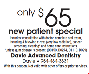 New Patient Special only $65. includes: consultation with doctor, complete oral exam, including 4 bitewing x-rays (very low radiation), cancer screening, cleaning* and home care instructions. *unless gum disease is present. (D0150, D0274, D1110, D099). With this coupon. Not valid with other offers or prior services.