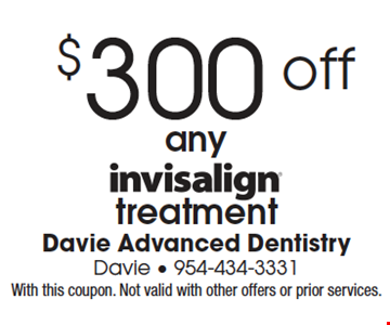 $300 off any invisalign treatment.  With this coupon. Not valid with other offers or prior services.