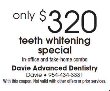 Teeth Whitening Special only $320. In-office and take-home combo. With this coupon. Not valid with other offers or prior services.