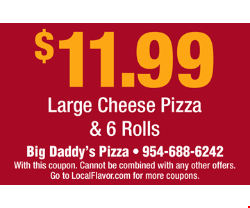 $11.99 Large Cheese Pizza & 6 Rolls. Big Daddy's Pizza • 954-688-6242 With this coupon. Cannot be combined with any other offers. Go to LocalFlavor.com for more coupons.