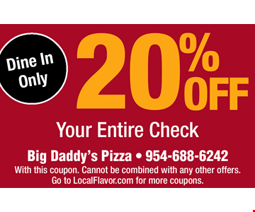 20% OFF Your Entire Check. Big Daddy's Pizza • 954-688-6242 Dine In Only. With this coupon. Cannot be combined with any other offers. Go to LocalFlavor.com for more coupons.