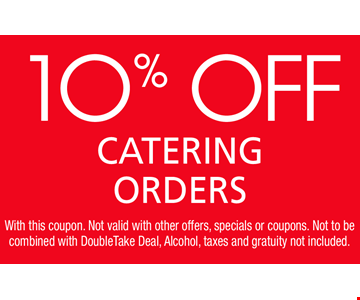 10% Off Catering Orders. With this coupon. Not valid with other offers, specials or coupons. Not to be combined with DoubleTake Deal, Alcohol, taxes and gratuity not included.