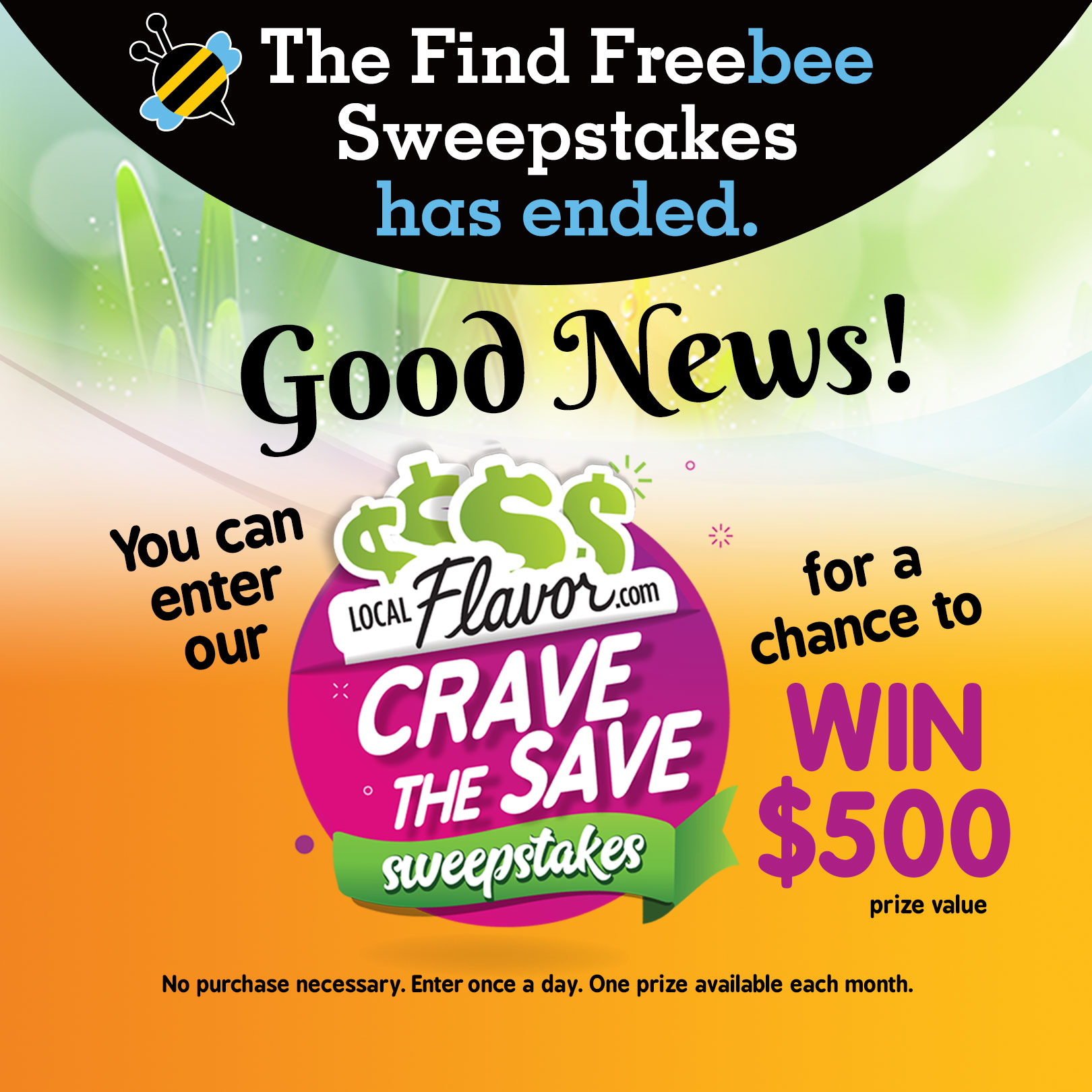 The Find Freebee Sweepstakes has ended. Good News! You can enter our LocalFlavor.com Crave the Save Sweepstakes for a chance to win $500 (prize value). No purchase necessary. Enter once a day. One prize available each month.